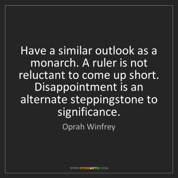 Oprah Winfrey: Have a similar outlook as a monarch. A ruler is not reluctant...