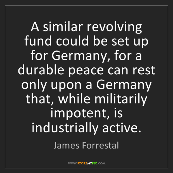 James Forrestal: A similar revolving fund could be set up for Germany,...