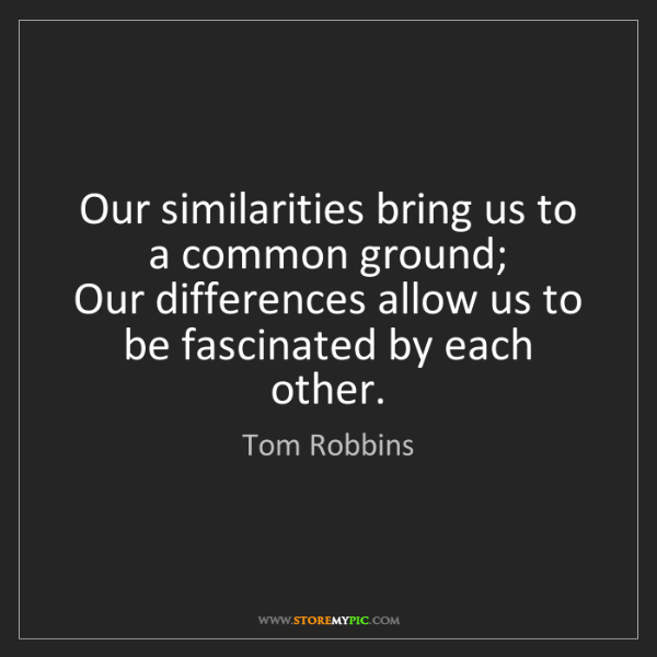 Tom Robbins: Our similarities bring us to a common ground;   Our differences...