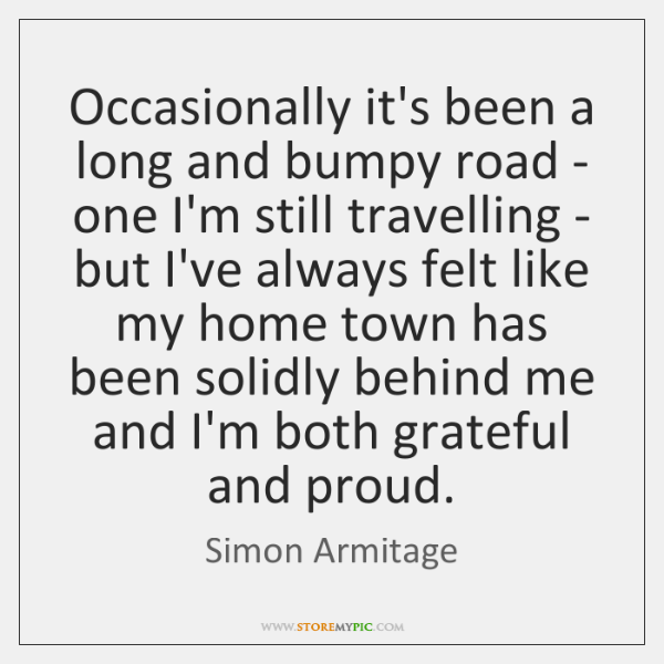 Occasionally it's been a long and bumpy road - one I'm still ...