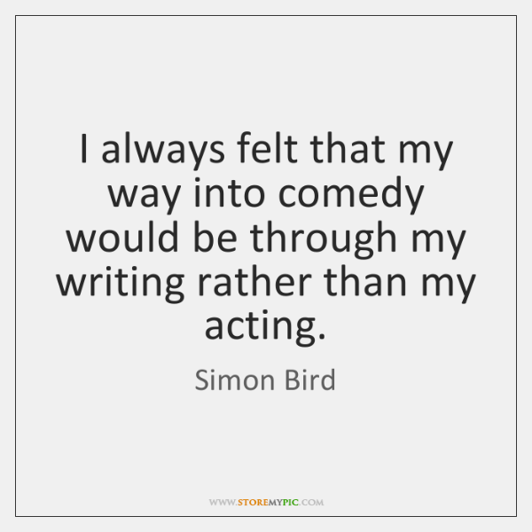 I always felt that my way into comedy would be through my ...