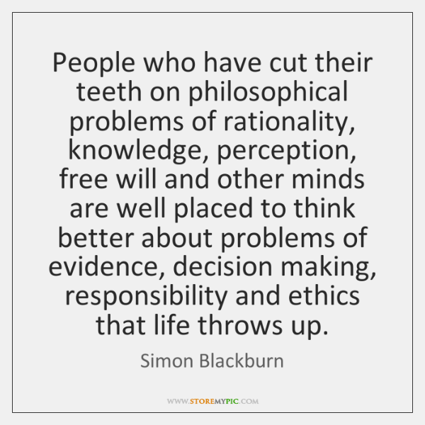 People who have cut their teeth on philosophical problems of rationality, knowledge, ...