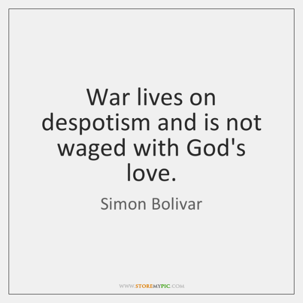 War lives on despotism and is not waged with God's love.