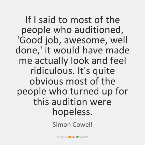 If I said to most of the people who auditioned, 'Good job, ...