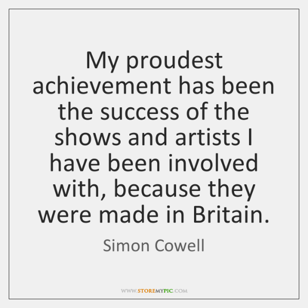 My proudest achievement has been the success of the shows and artists ...