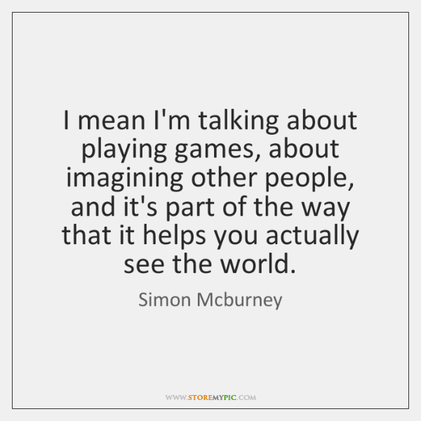 I mean I'm talking about playing games, about imagining other people, and ...