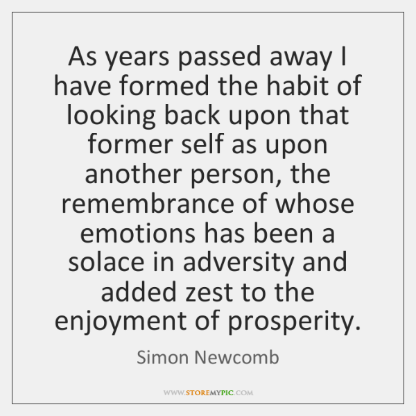 As years passed away I have formed the habit of looking back ...