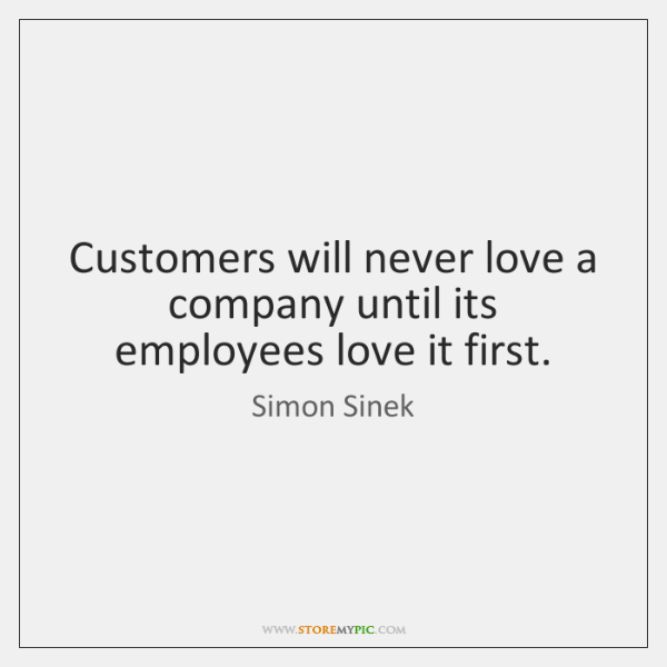 Customers will never love a company until its employees love it first.