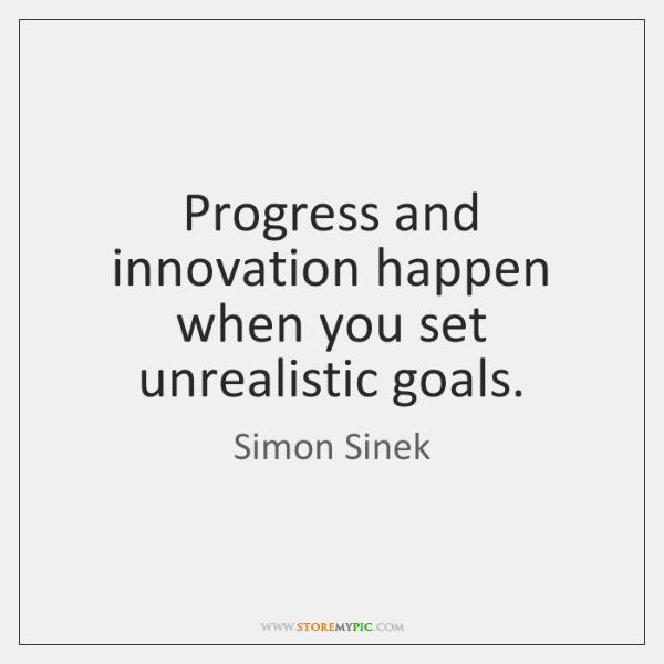 Progress and innovation happen when you set unrealistic goals.