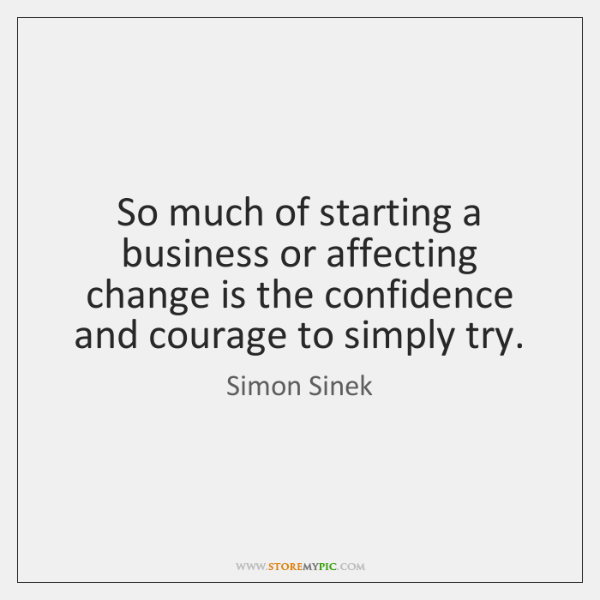 So much of starting a business or affecting change is the confidence ...