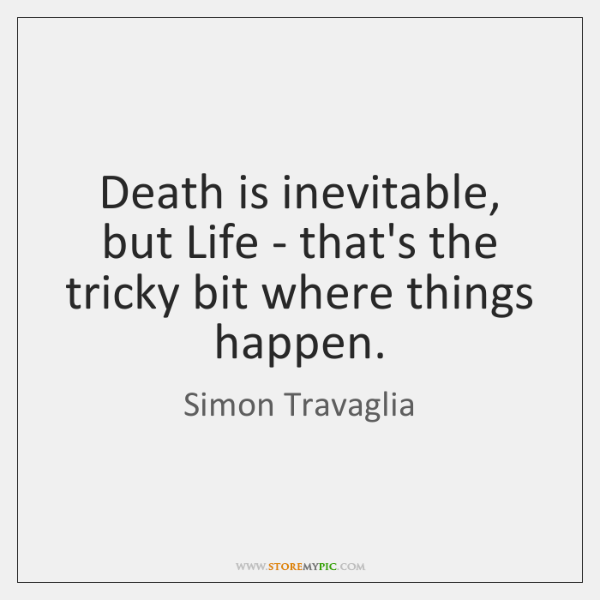 Death is inevitable, but Life - that's the tricky bit where things ...