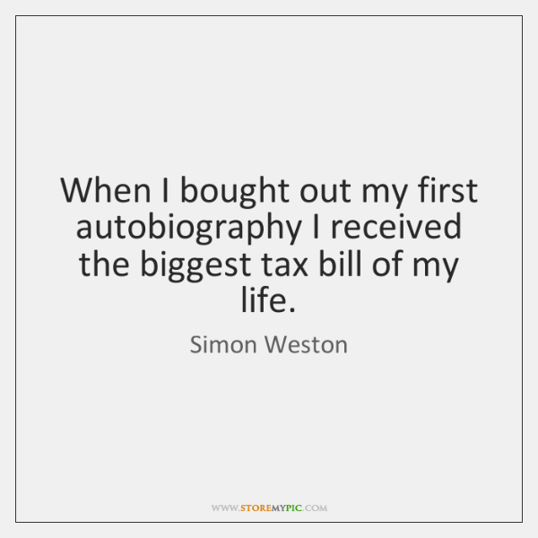 When I bought out my first autobiography I received the biggest tax ...