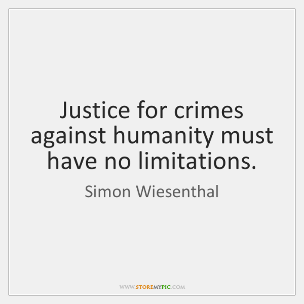 Justice for crimes against humanity must have no limitations.