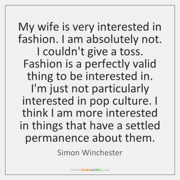 My wife is very interested in fashion. I am absolutely not. I ...