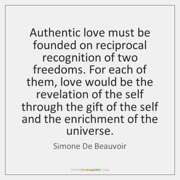 Authentic love must be founded on reciprocal recognition of two freedoms. For ...