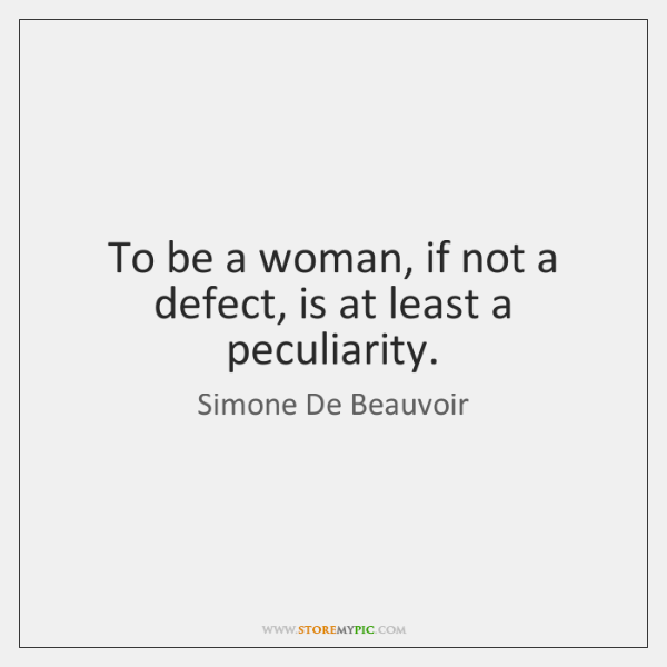 To be a woman, if not a defect, is at least a ...