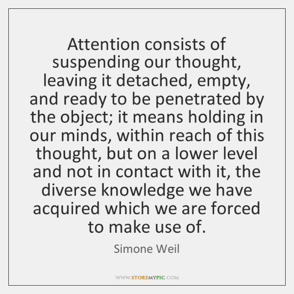 Attention consists of suspending our thought, leaving it detached, empty, and ready ...