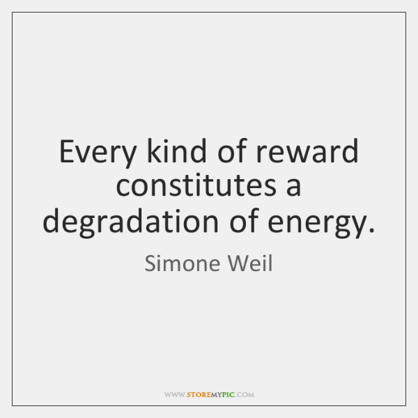 Every kind of reward constitutes a degradation of energy.