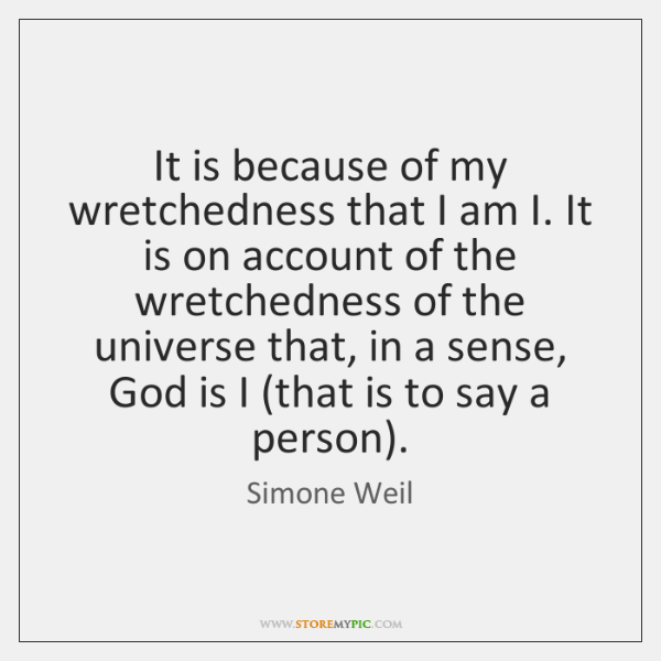 It is because of my wretchedness that I am I. It is ...