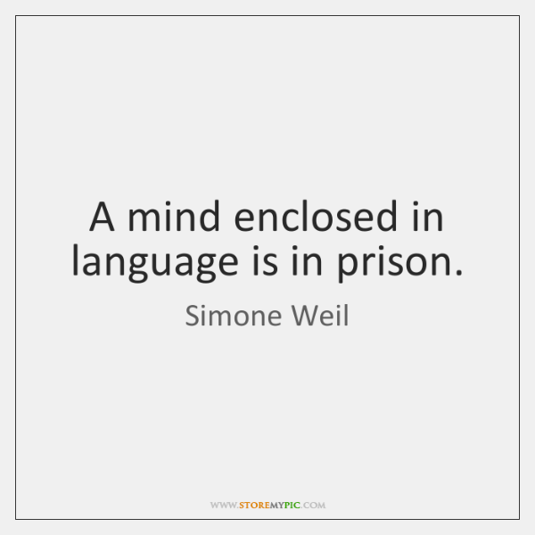 A mind enclosed in language is in prison.