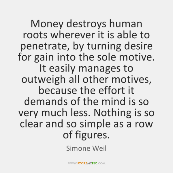 Money destroys human roots wherever it is able to penetrate, by turning ...