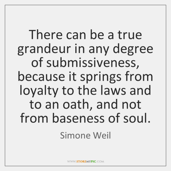 There can be a true grandeur in any degree of submissiveness, because ...