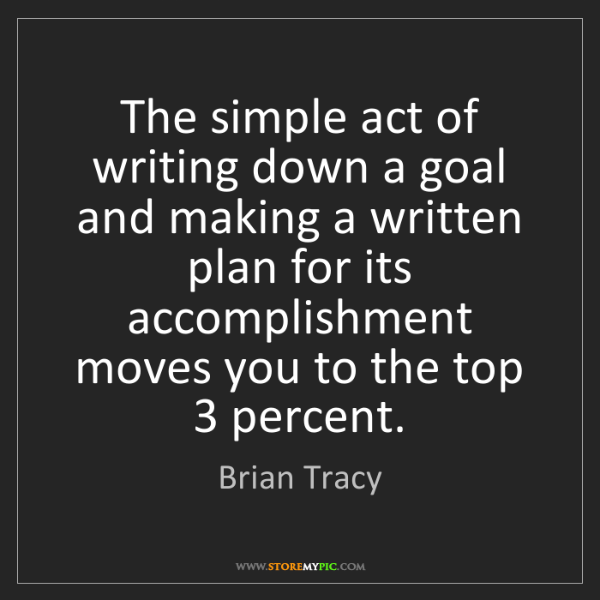 Brian Tracy: The simple act of writing down a goal and making a written...