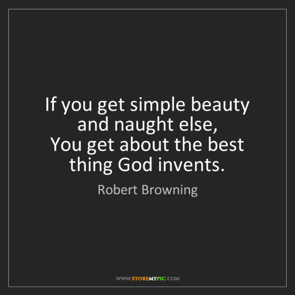 Robert Browning: If you get simple beauty and naught else,   You get about...