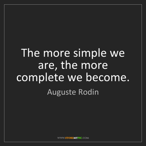 Auguste Rodin: The more simple we are, the more complete we become.