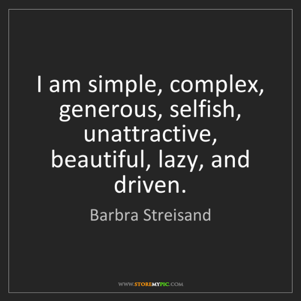 Barbra Streisand: I am simple, complex, generous, selfish, unattractive,...