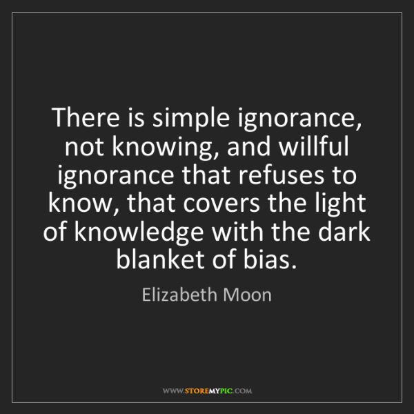 Elizabeth Moon: There is simple ignorance, not knowing, and willful ignorance...