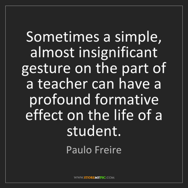 Paulo Freire: Sometimes a simple, almost insignificant gesture on the...