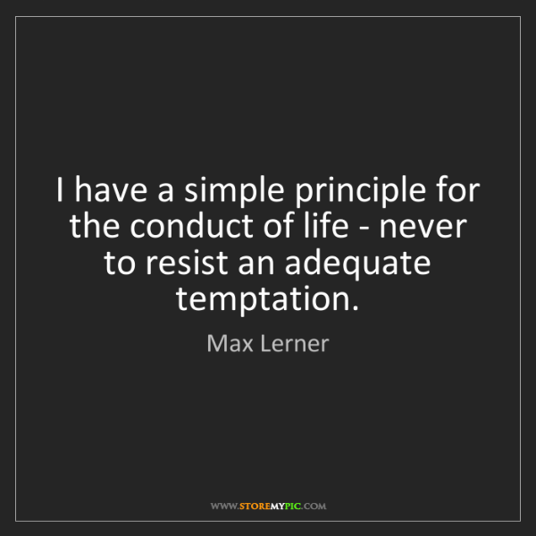 Max Lerner: I have a simple principle for the conduct of life - never...