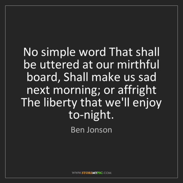 Ben Jonson: No simple word That shall be uttered at our mirthful...