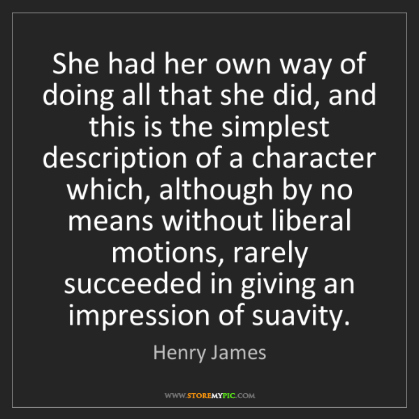 Henry James: She had her own way of doing all that she did, and this...