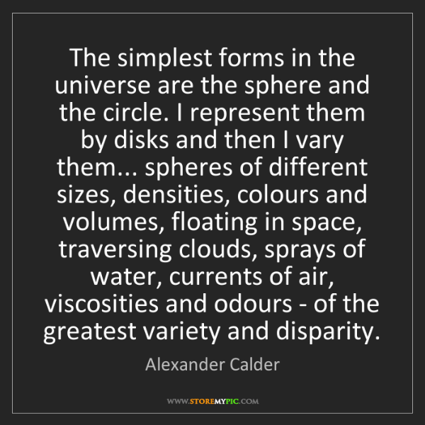 Alexander Calder: The simplest forms in the universe are the sphere and...