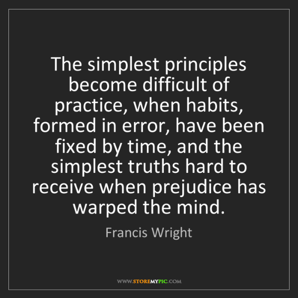 Francis Wright: The simplest principles become difficult of practice,...