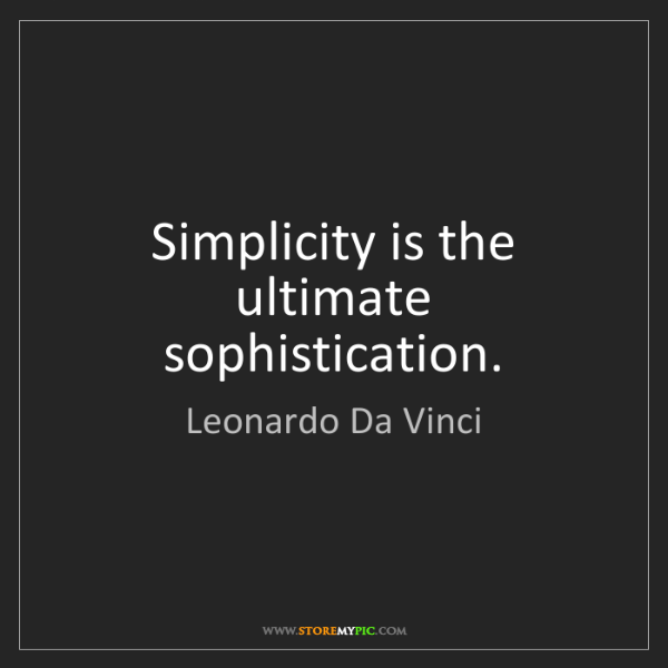 Leonardo Da Vinci: Simplicity is the ultimate sophistication.