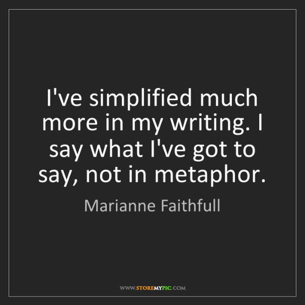 Marianne Faithfull: I've simplified much more in my writing. I say what I've...