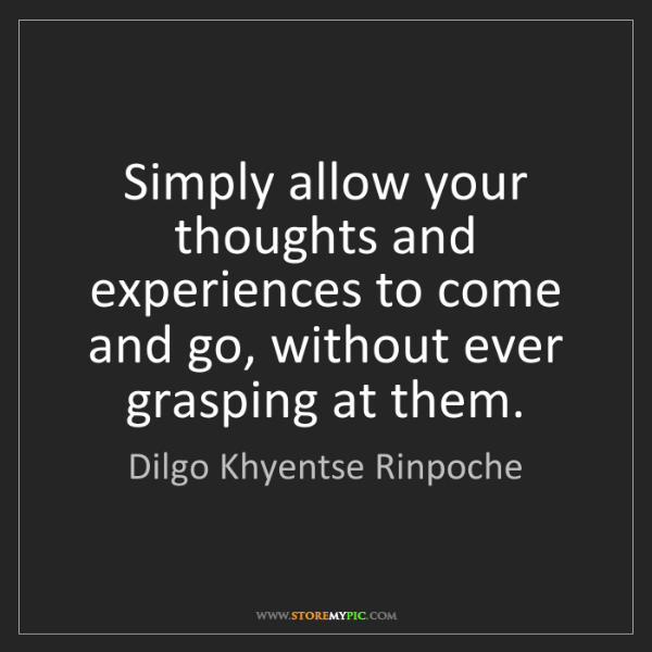 Dilgo Khyentse Rinpoche: Simply allow your thoughts and experiences to come and...