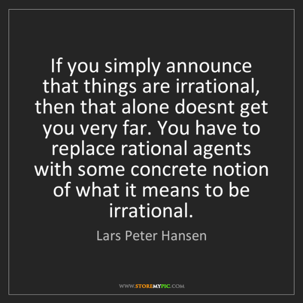 Lars Peter Hansen: If you simply announce that things are irrational, then...
