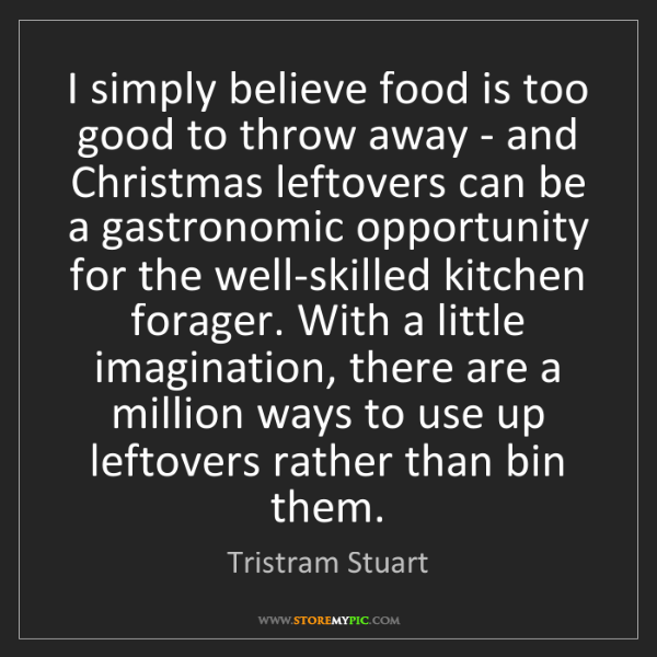 Tristram Stuart: I simply believe food is too good to throw away - and...