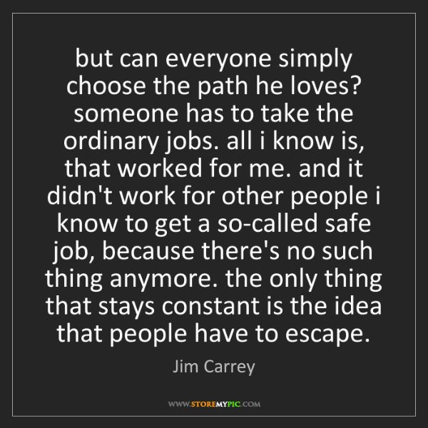 Jim Carrey: but can everyone simply choose the path he loves? someone...