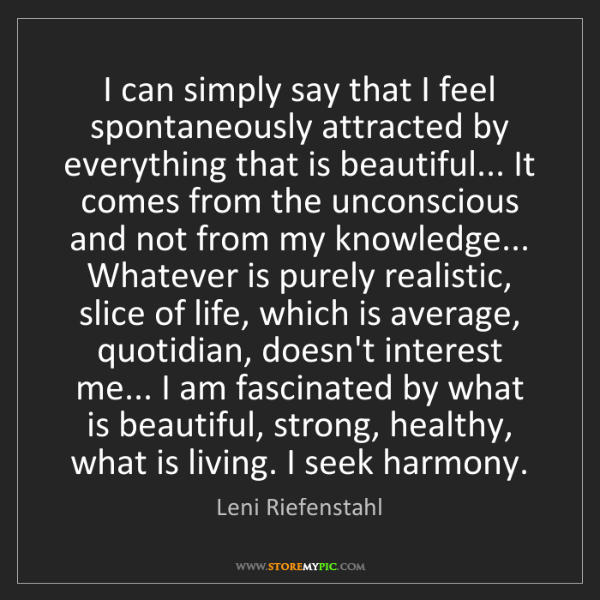 Leni Riefenstahl: I can simply say that I feel spontaneously attracted...