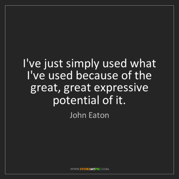 John Eaton: I've just simply used what I've used because of the great,...