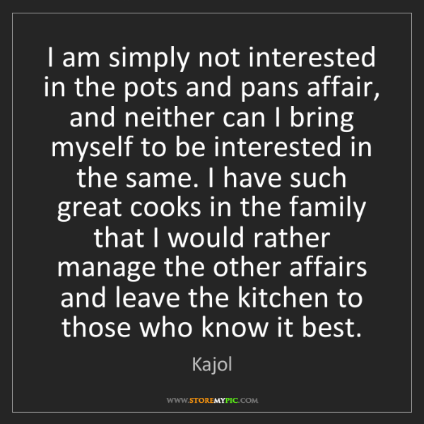 Kajol: I am simply not interested in the pots and pans affair,...