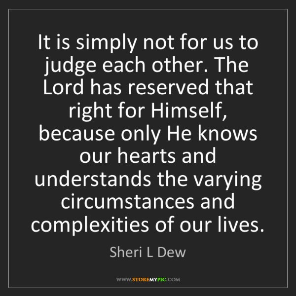 Sheri L Dew: It is simply not for us to judge each other. The Lord...