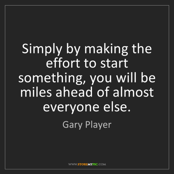 Gary Player: Simply by making the effort to start something, you will...