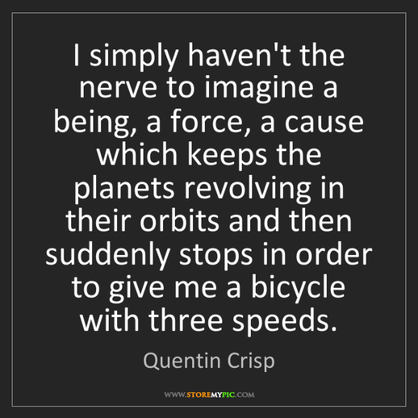 Quentin Crisp: I simply haven't the nerve to imagine a being, a force,...