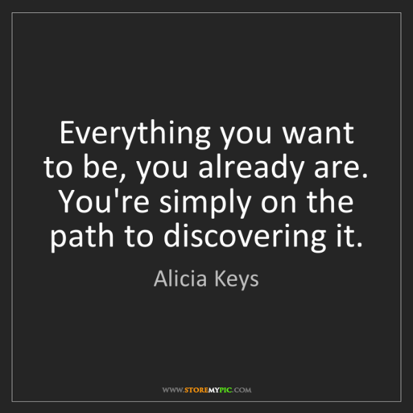 Alicia Keys: Everything you want to be, you already are. You're simply...